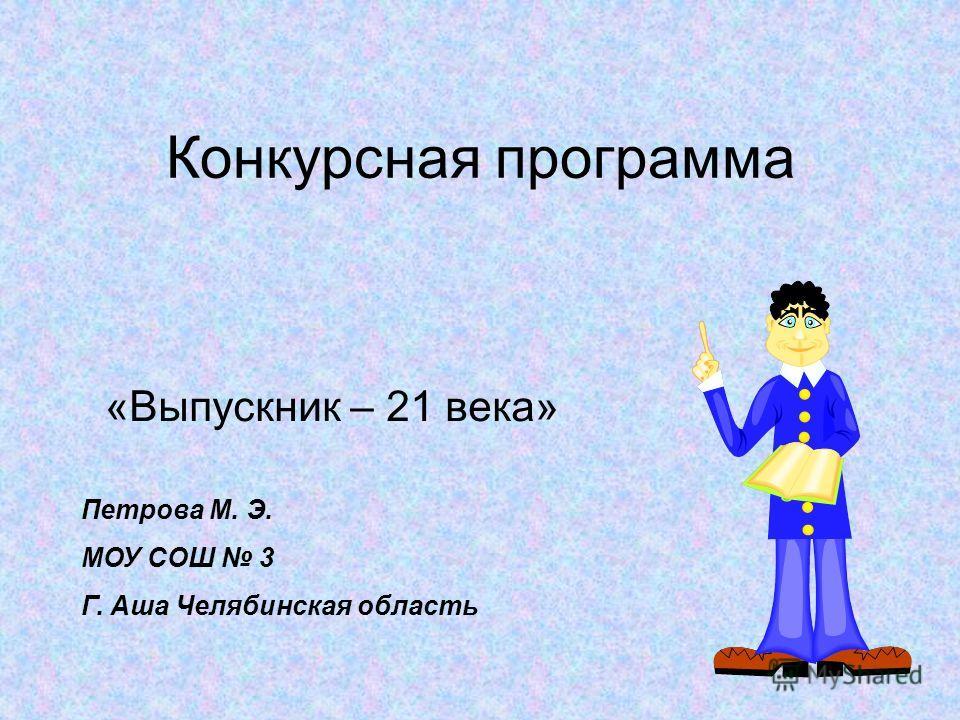 Конкурсная программа «Выпускник – 21 века» Петрова М. Э. МОУ СОШ 3 Г. Аша Челябинская область