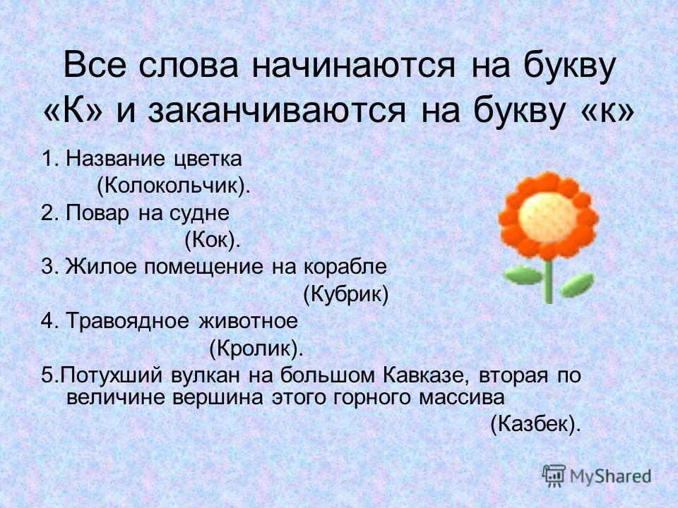 Все слова начинаются на букву «К» и заканчиваются на букву «к» 1. Название цветка (Колокольчик). 2. Повар на судне (Кок). 3. Жилое помещение на корабле (Кубрик) 4. Травоядное животное (Кролик). 5.Потухший вулкан на большом Кавказе, вторая по величине