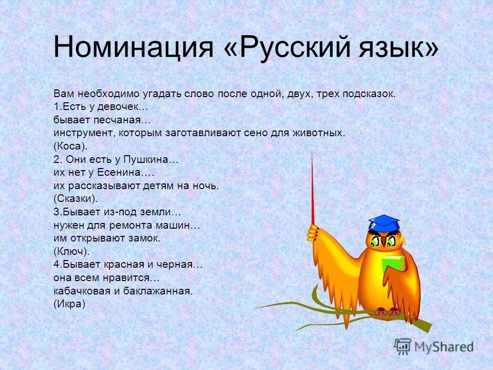 Номинация «Русский язык» Вам необходимо угадать слово после одной, двух, трех подсказок. 1.Есть у девочек… бывает песчаная… инструмент, которым заготавливают сено для животных. (Коса). 2. Они есть у Пушкина… их нет у Есенина…. их рассказывают детям н