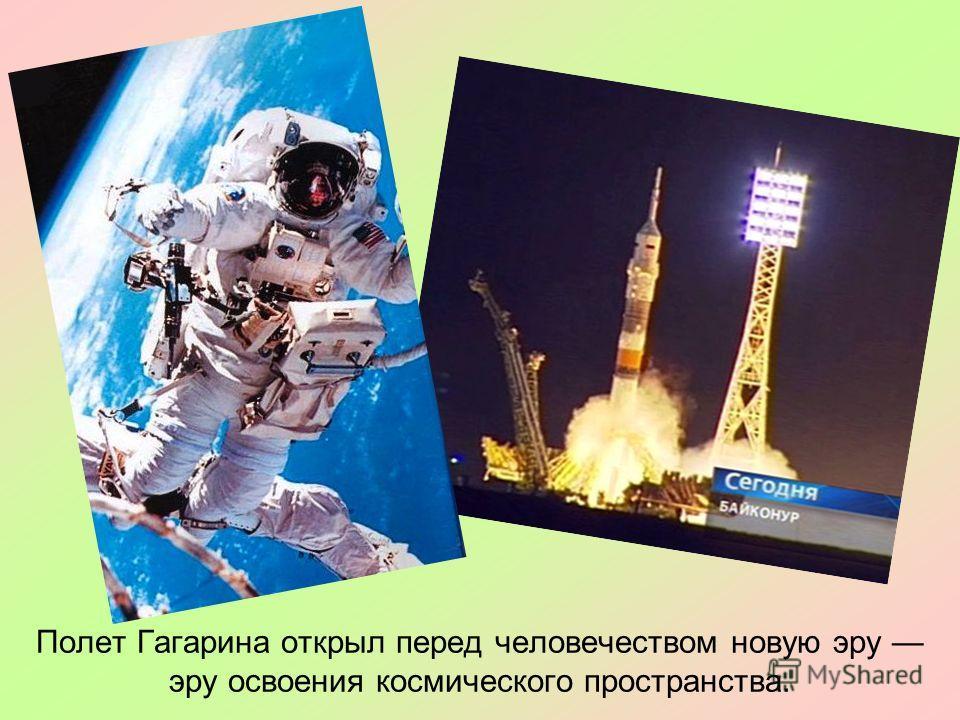 Полет Гагарина открыл перед человечеством новую эру эру освоения космического пространства.