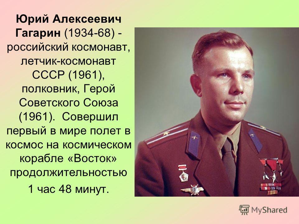Юрий Алексеевич Гагарин (1934-68) - российский космонавт, летчик-космонавт СССР (1961), полковник, Герой Советского Союза (1961). Совершил первый в мире полет в космос на космическом корабле «Восток» продолжительностью 1 час 48 минут.