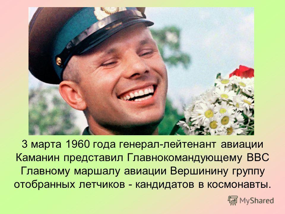 3 марта 1960 года генерал-лейтенант авиации Каманин представил Главнокомандующему ВВС Главному маршалу авиации Вершинину группу отобранных летчиков - кандидатов в космонавты.