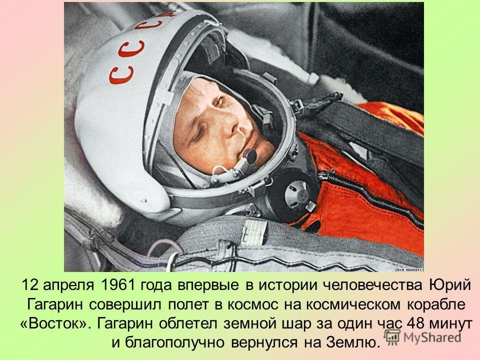 12 апреля 1961 года впервые в истории человечества Юрий Гагарин совершил полет в космос на космическом корабле «Восток». Гагарин облетел земной шар за один час 48 минут и благополучно вернулся на Землю.
