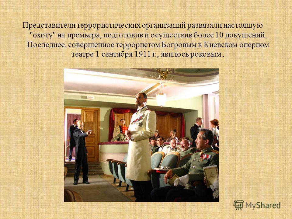 Представители террористических организаций развязали настоящую охоту на премьера, подготовив и осуществив более 10 покушений. Последнее, совершенное террористом Богровым в Киевском оперном театре 1 сентября 1911 г., явилось роковым.