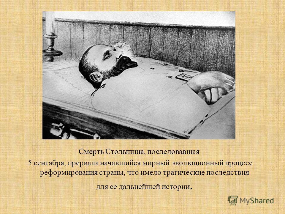 Смерть Столыпина, последовавшая 5 сентября, прервала начавшийся мирный эволюционный процесс реформирования страны, что имело трагические последствия для ее дальнейшей истории.
