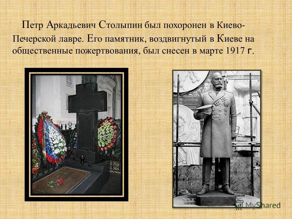 П етр А ркадьевич С толыпин был похоронен в Киево- Печерской лавре. Е го памятник, воздвигнутый в К иеве на общественные пожертвования, был снесен в марте 1917 г.