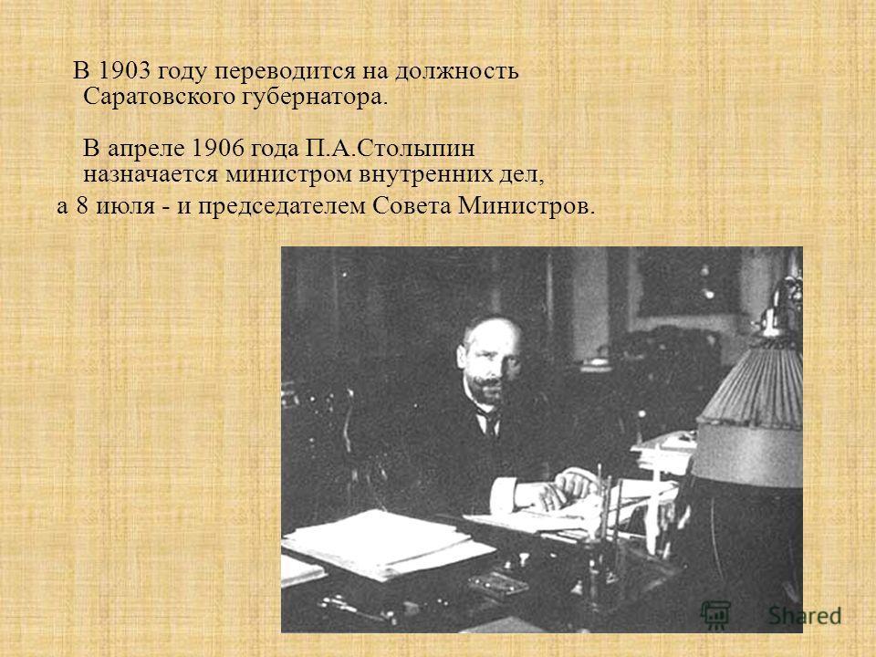 В 1903 году переводится на должность Саратовского губернатора. В апреле 1906 года П.А.Столыпин назначается министром внутренних дел, а 8 июля - и председателем Совета Министров.