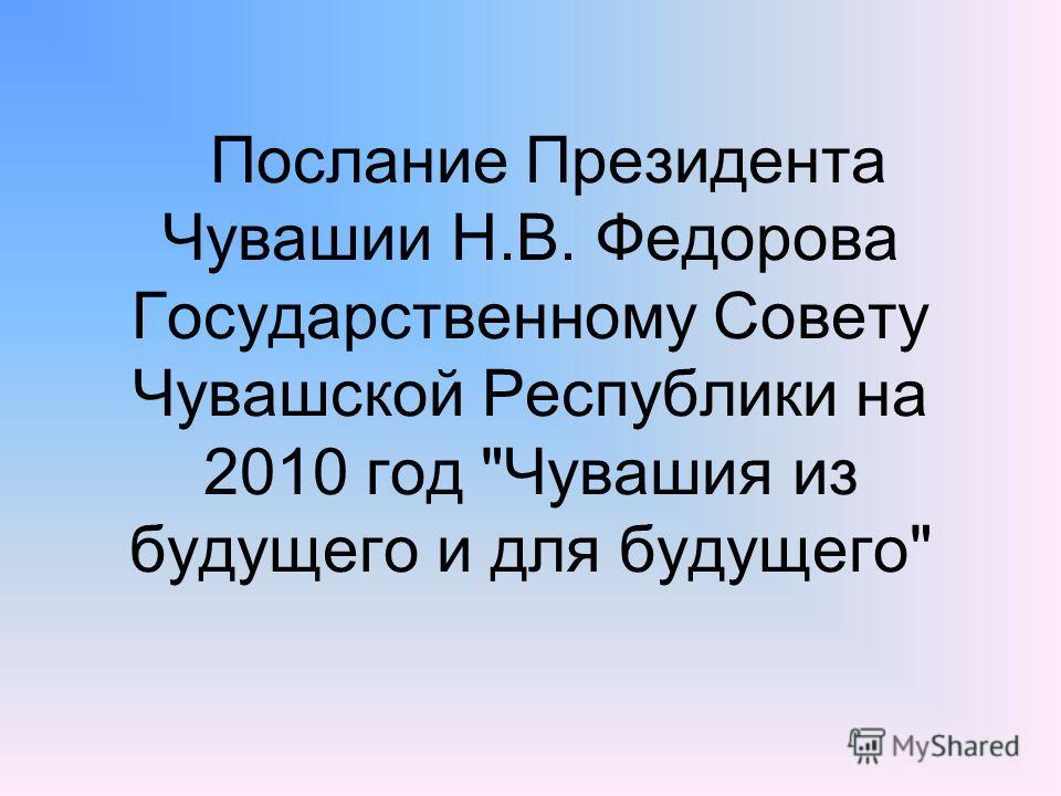Послание Президента Чувашии Н.В. Федорова Государственному Совету Чувашской Республики на 2010 год Чувашия из будущего и для будущего