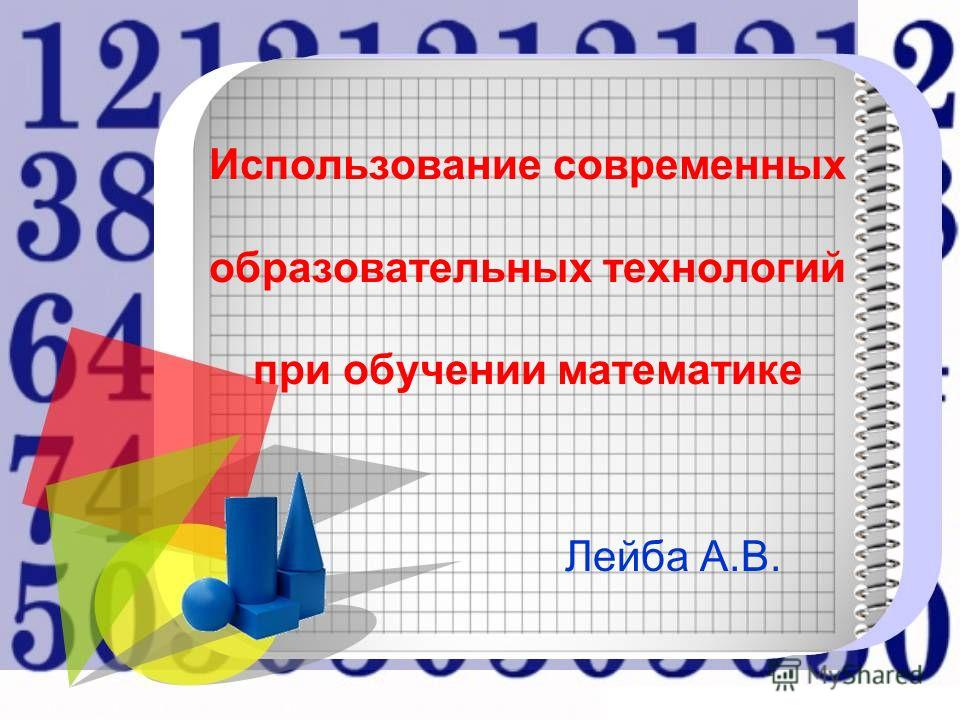 Использование современных образовательных технологий при обучении математике Лейба А.В.