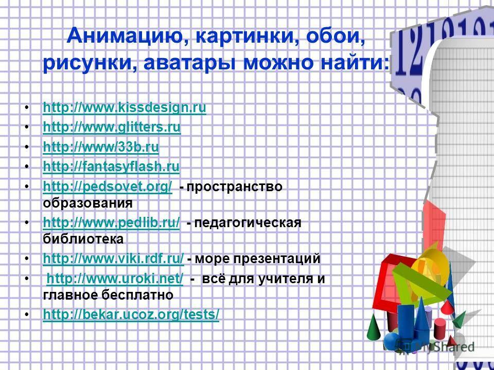 Анимацию, картинки, обои, рисунки, аватары можно найти: http://www.kissdesign.ruhttp://www.kissdesign.ru http://www.glitters.ruhttp://www.glitters.ru http://www/33b.ruhttp://www/33b.ru http://fantasyflash.ruhttp://fantasyflash.ru http://pedsovet.org/