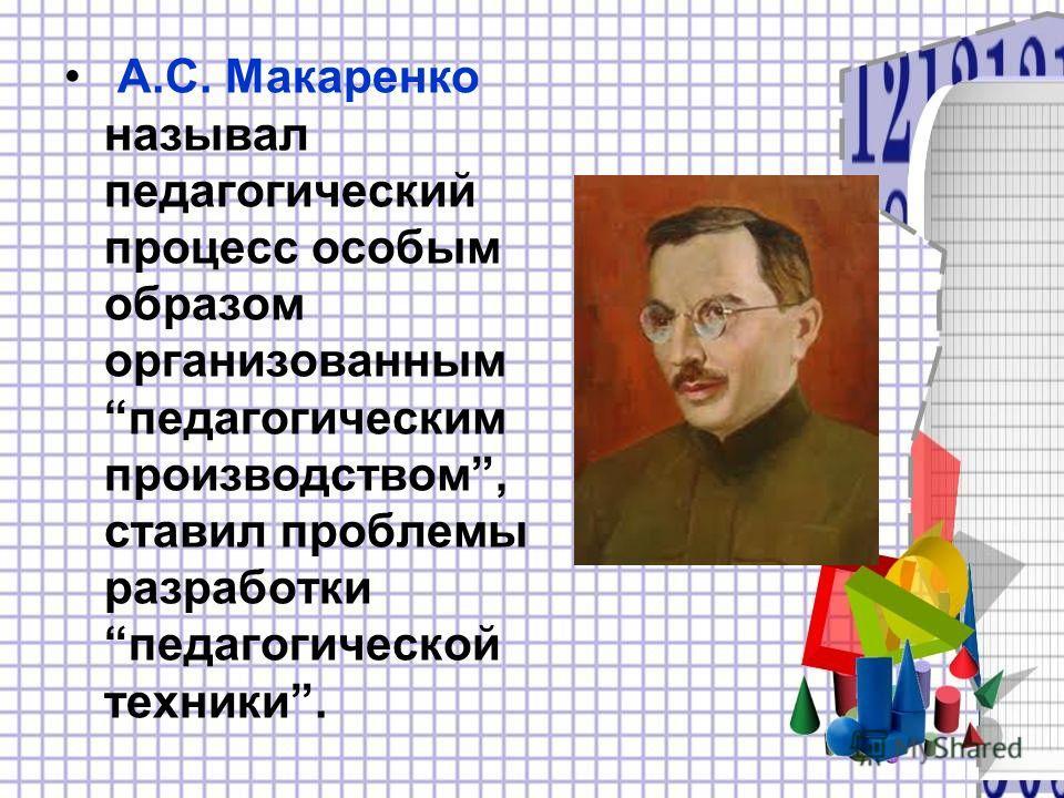 А.С. Макаренко называл педагогический процесс особым образом организованным педагогическим производством, ставил проблемы разработки педагогической техники.