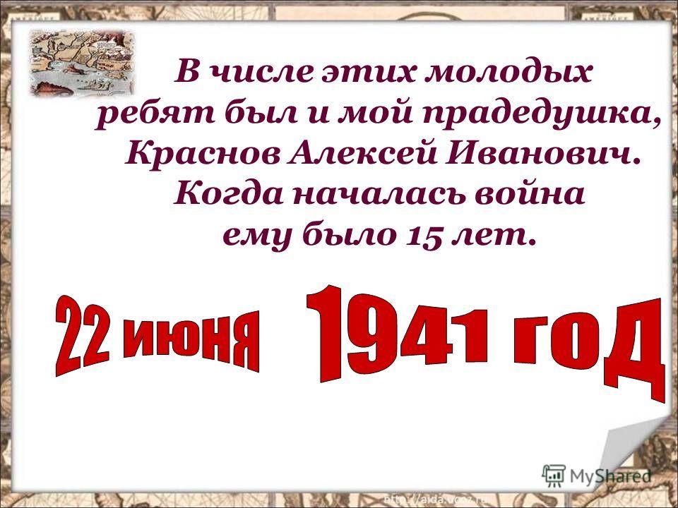 В числе этих молодых ребят был и мой прадедушка, Краснов Алексей Иванович. Когда началась война ему было 15 лет.