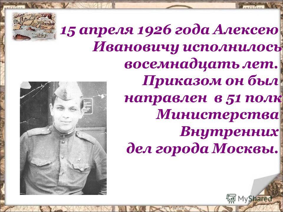 15 апреля 1926 года Алексею Ивановичу исполнилось восемнадцать лет. Приказом он был направлен в 51 полк Министерства Внутренних дел города Москвы.
