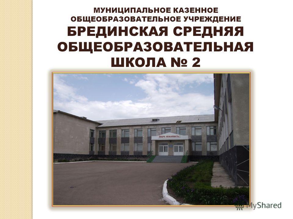 МУНИЦИПАЛЬНОЕ КАЗЕННОЕ ОБЩЕОБРАЗОВАТЕЛЬНОЕ УЧРЕЖДЕНИЕ БРЕДИНСКАЯ СРЕДНЯЯ ОБЩЕОБРАЗОВАТЕЛЬНАЯ ШКОЛА 2