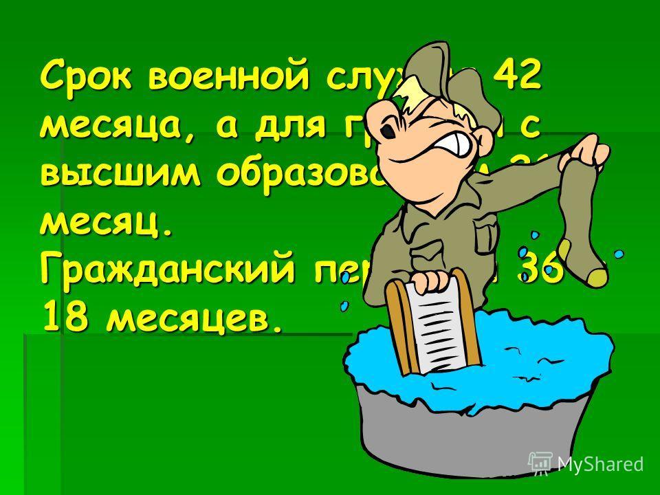 Срок военной службы 42 месяца, а для граждан с высшим образованием 21 месяц. Гражданский персонал 36 и 18 месяцев.