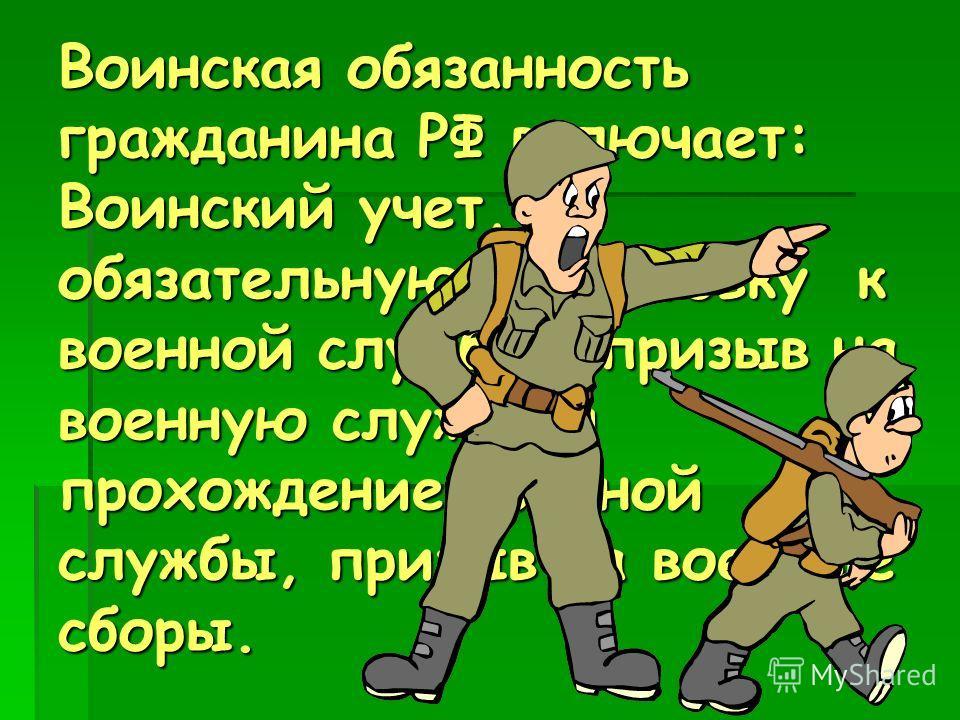 Воинская обязанность гражданина РФ включает: Воинский учет, обязательную подготовку к военной службе, призыв на военную службу и прохождение военной службы, призыв на военные сборы.