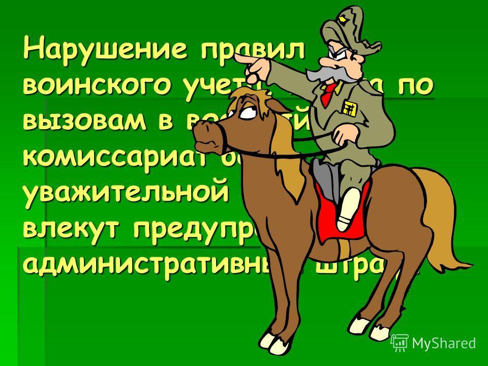 Нарушение правил воинского учета, неявка по вызовам в военный комиссариат без уважительной причины влекут предупреждение или административный штраф.