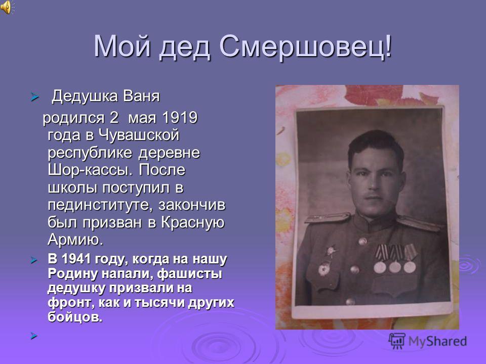 Мой дед Смершовец! Дедушка Ваня Дедушка Ваня родился 2 мая 1919 года в Чувашской республике деревне Шор-кассы. После школы поступил в пединституте, закончив был призван в Красную Армию. родился 2 мая 1919 года в Чувашской республике деревне Шор-кассы