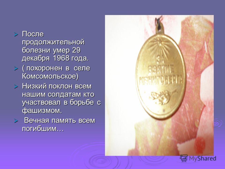 После продолжительной болезни умер 29 декабря 1968 года. После продолжительной болезни умер 29 декабря 1968 года. ( похоронен в селе Комсомольское) ( похоронен в селе Комсомольское) Низкий поклон всем нашим солдатам кто участвовал в борьбе с фашизмом