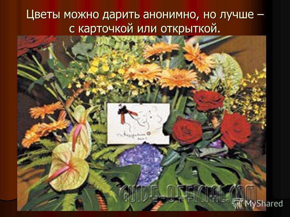 Цветы можно дарить анонимно, но лучше – с карточкой или открыткой.