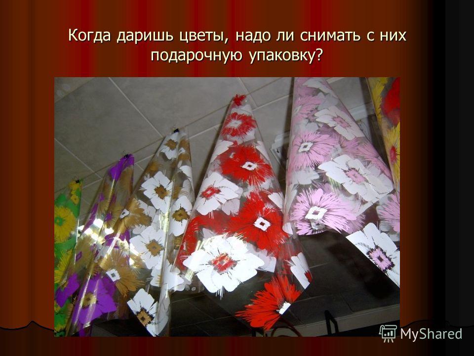 Когда даришь цветы, надо ли снимать с них подарочную упаковку?