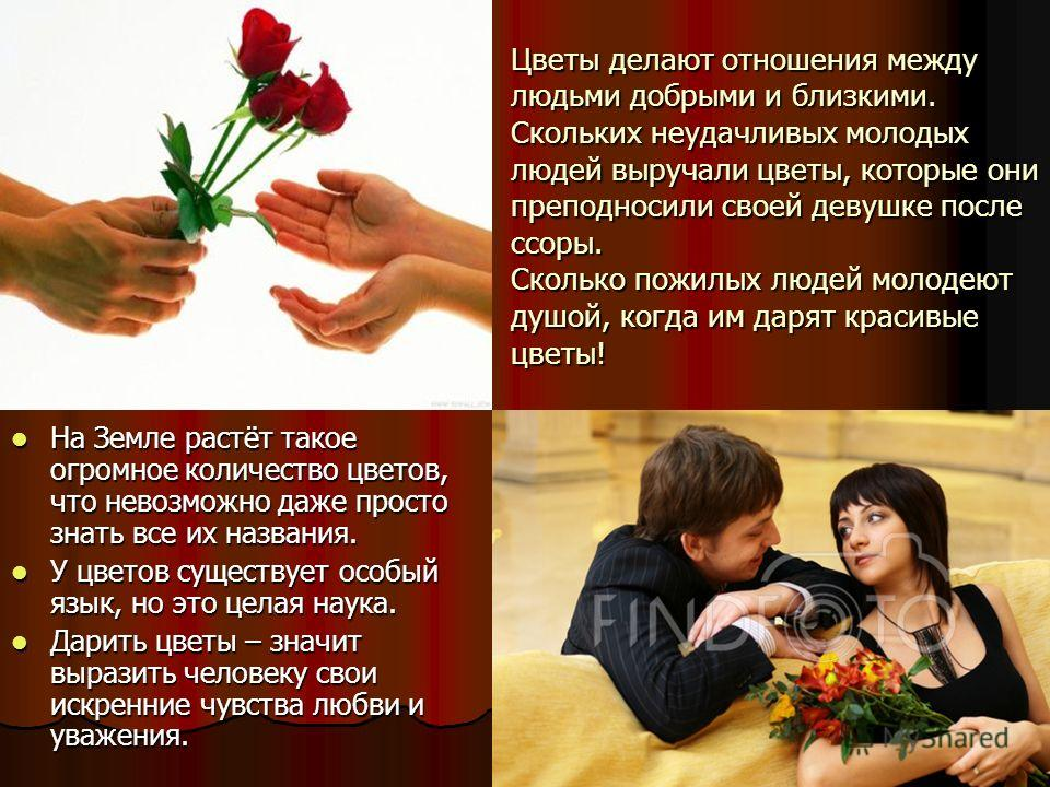 Цветы делают отношения между людьми добрыми и близкими. Скольких неудачливых молодых людей выручали цветы, которые они преподносили своей девушке после ссоры. Сколько пожилых людей молодеют душой, когда им дарят красивые цветы! На Земле растёт такое