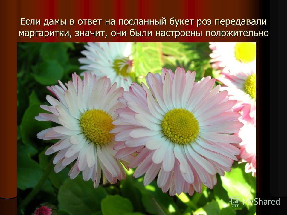 Если дамы в ответ на посланный букет роз передавали маргаритки, значит, они были настроены положительно