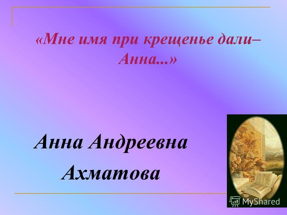 « Мне имя при крещенье дали– Анна...» Анна Андреевна Ахматова