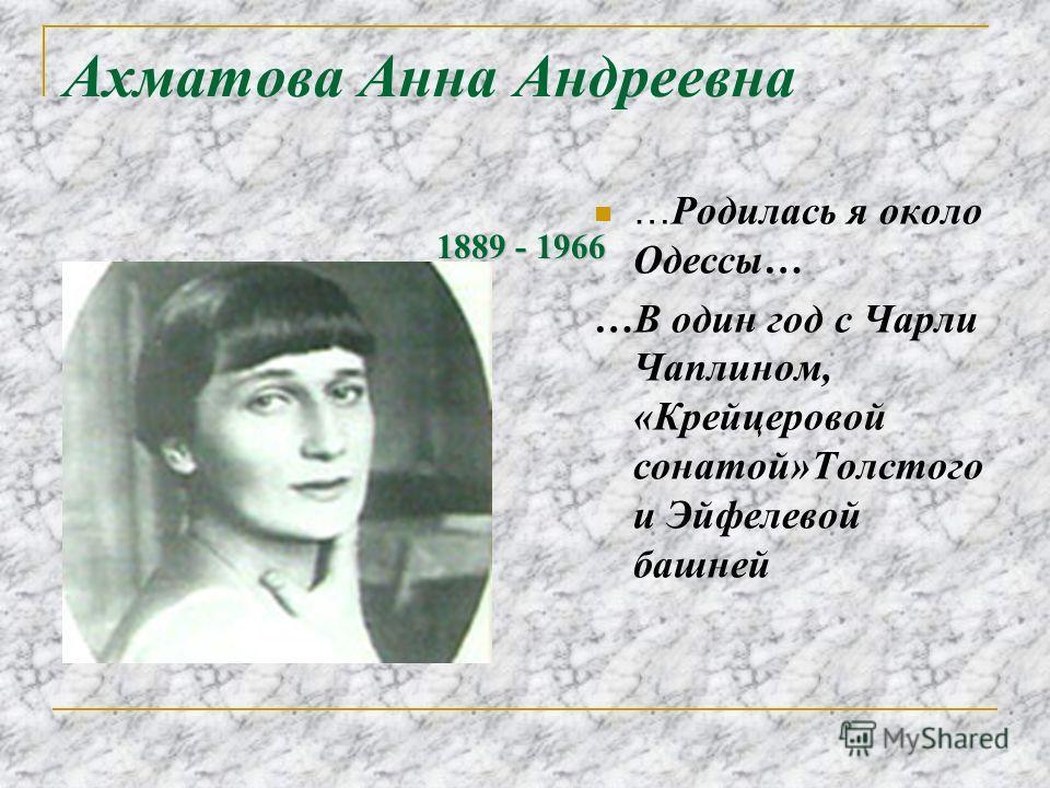 Ахматова Анна Андреевна … Родилась я около Одессы… …В один год с Чарли Чаплином, «Крейцеровой сонатой»Толстого и Эйфелевой башней 1889 - 1966