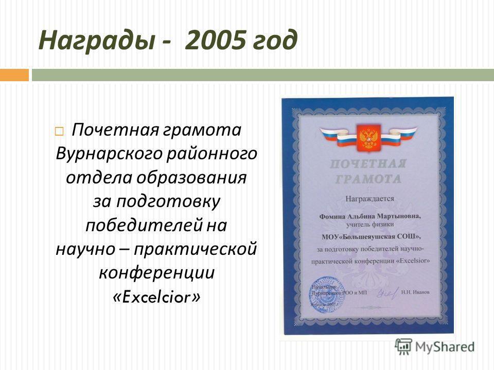 Награды - 2005 год Почетная грамота Вурнарского районного отдела образования за подготовку победителей на научно – практической конференции «Excelcior»