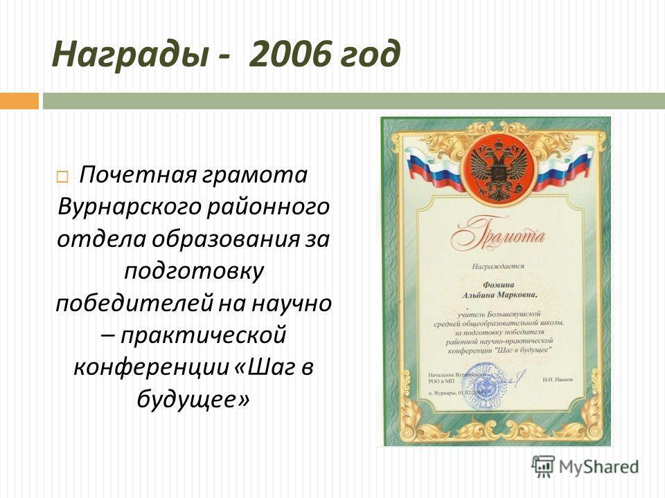 Награды - 2006 год Почетная грамота Вурнарского районного отдела образования за подготовку победителей на научно – практической конференции « Шаг в будущее »