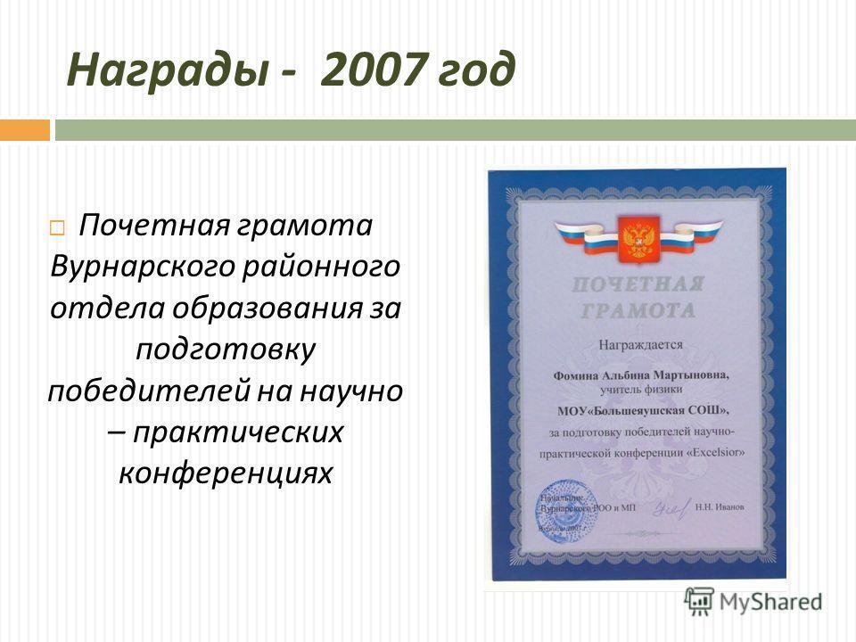 Награды - 2007 год Почетная грамота Вурнарского районного отдела образования за подготовку победителей на научно – практических конференциях