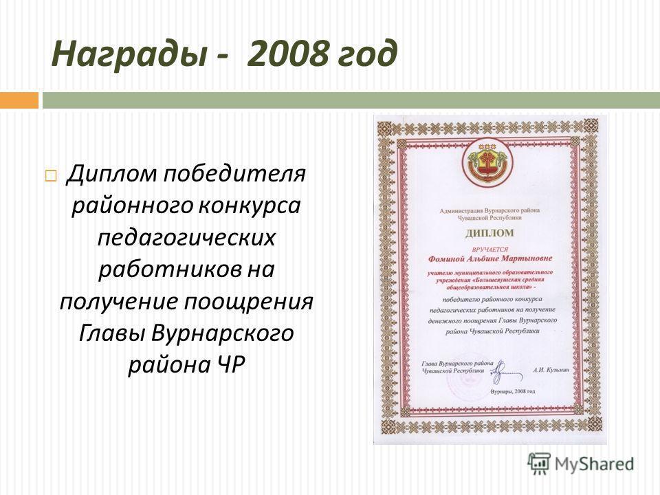 Награды - 2008 год Диплом победителя районного конкурса педагогических работников на получение поощрения Главы Вурнарского района ЧР