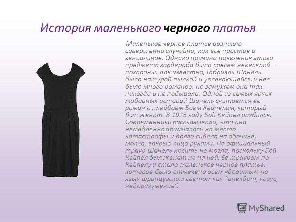История маленького черного платья Маленькое черное платье возникло совершенно случайно, как все простое и гениальное. Однако причина появления этого предмета гардероба была совсем невеселой – похороны. Как известно, Габриэль Шанель была натурой пылко