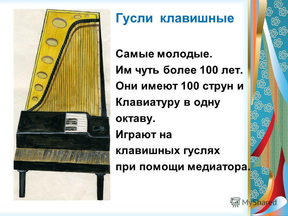 Гусли клавишные Самые молодые. Им чуть более 100 лет. Они имеют 100 струн и Клавиатуру в одну октаву. Играют на клавишных гуслях при помощи медиатора.