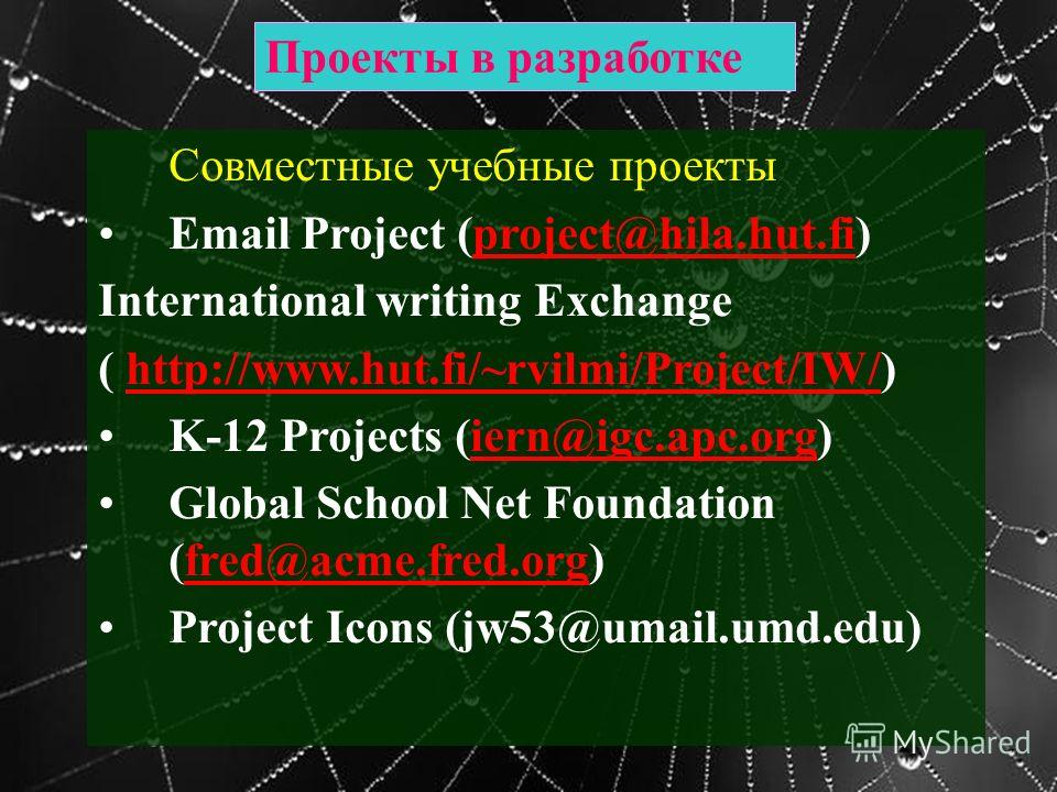 Проекты в разработке Совместные учебные проекты Email Project (project@hila.hut.fi)project@hila.hut.fi International writing Exchange ( http://www.hut.fi/~rvilmi/Project/IW/)http://www.hut.fi/~rvilmi/Project/IW/ K-12 Projects (iern@igc.apc.org)iern@i