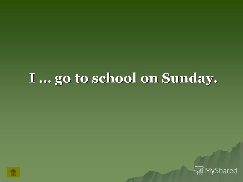 I … go to school on Sunday. I … go to school on Sunday.