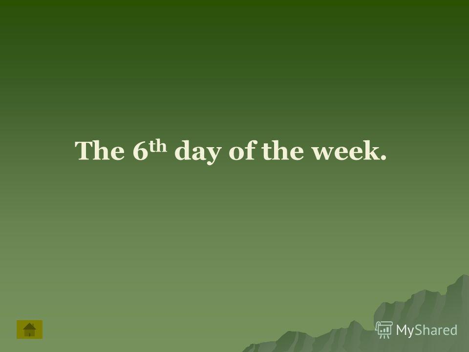 The 6 th day of the week.