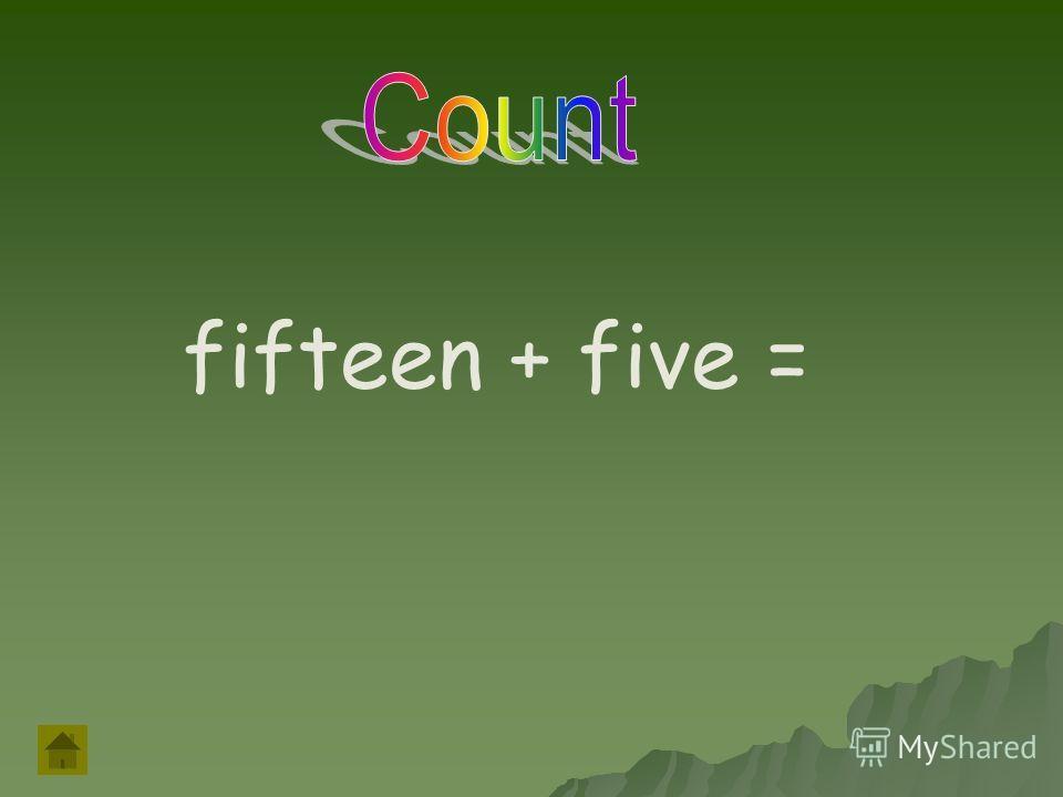 fifteen + five =