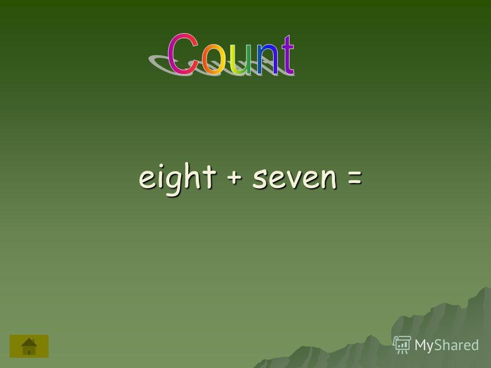 eight + seven = eight + seven =