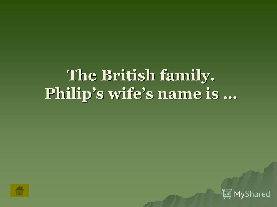 The British family. Philips wifes name is …