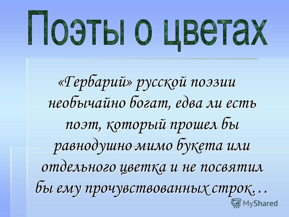 «Гербарий» русской поэзии необычайно богат, едва ли есть поэт, который прошел бы равнодушно мимо букета или отдельного цветка и не посвятил бы ему прочувствованных строк…