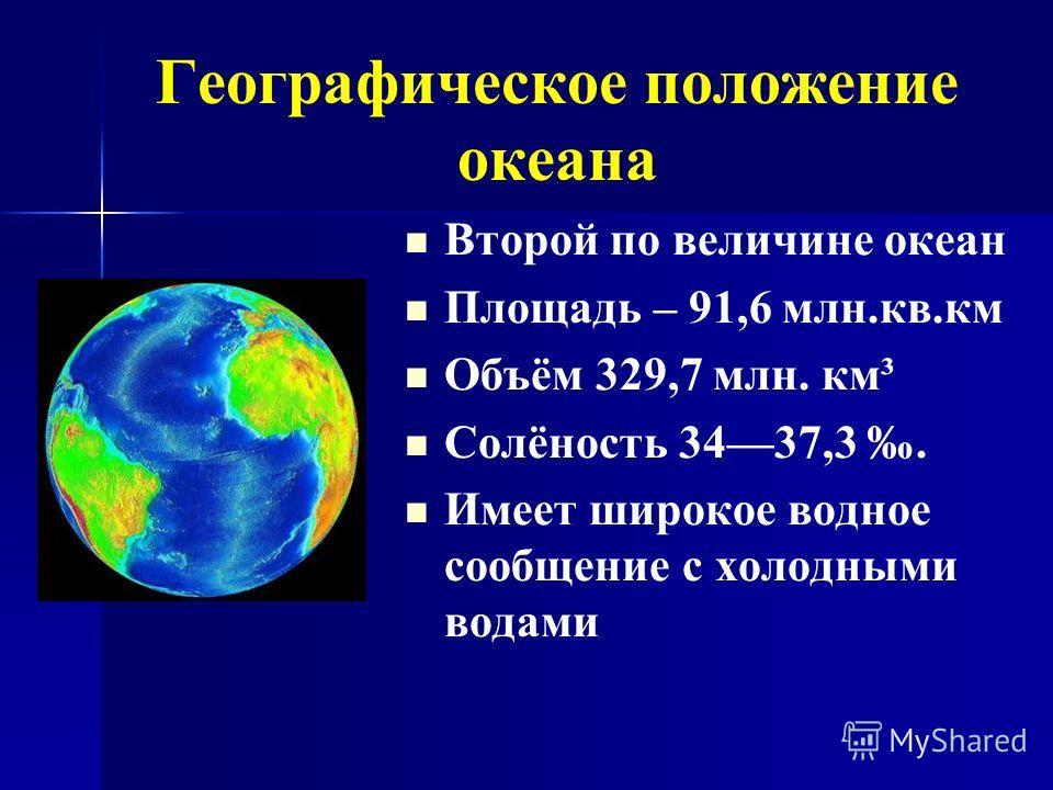 Географическое положение океана Второй по величине океан Площадь – 91,6 млн.кв.км Объём 329,7 млн. км³ Солёность 3437,3. Имеет широкое водное сообщение с холодными водами