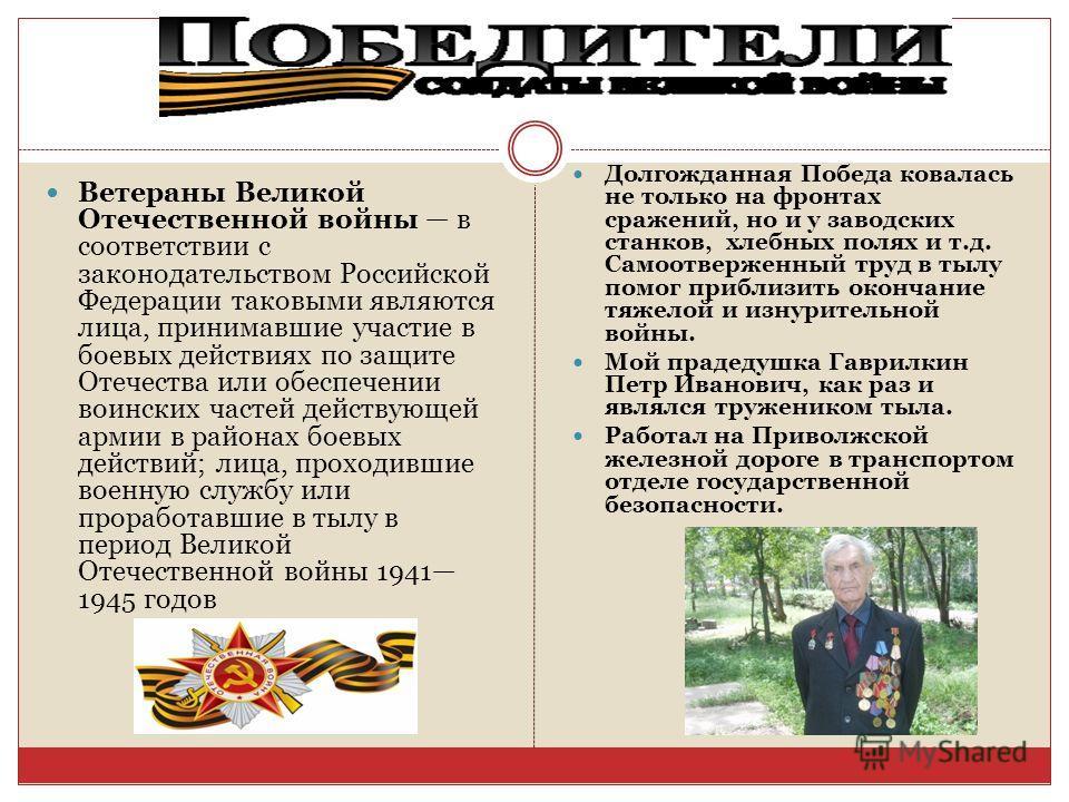 Ветераны Великой Отечественной войны в соответствии с законодательством Российской Федерации таковыми являются лица, принимавшие участие в боевых действиях по защите Отечества или обеспечении воинских частей действующей армии в районах боевых действи