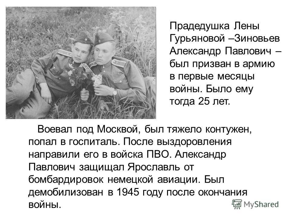 Воевал под Москвой, был тяжело контужен, попал в госпиталь. После выздоровления направили его в войска ПВО. Александр Павлович защищал Ярославль от бомбардировок немецкой авиации. Был демобилизован в 1945 году после окончания войны. Прадедушка Лены Г