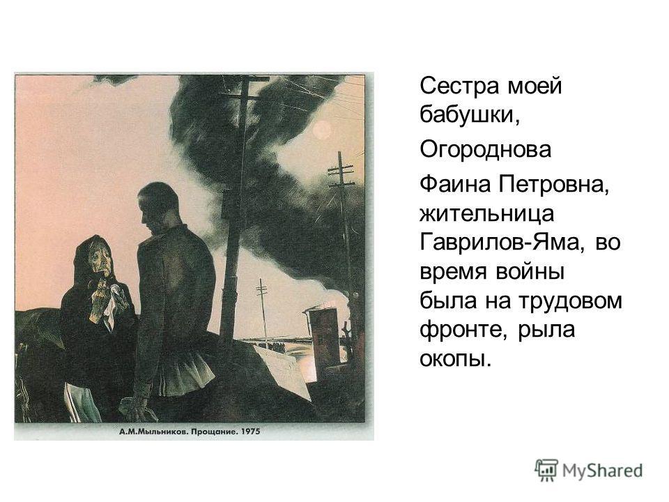Сестра моей бабушки, Огороднова Фаина Петровна, жительница Гаврилов-Яма, во время войны была на трудовом фронте, рыла окопы.