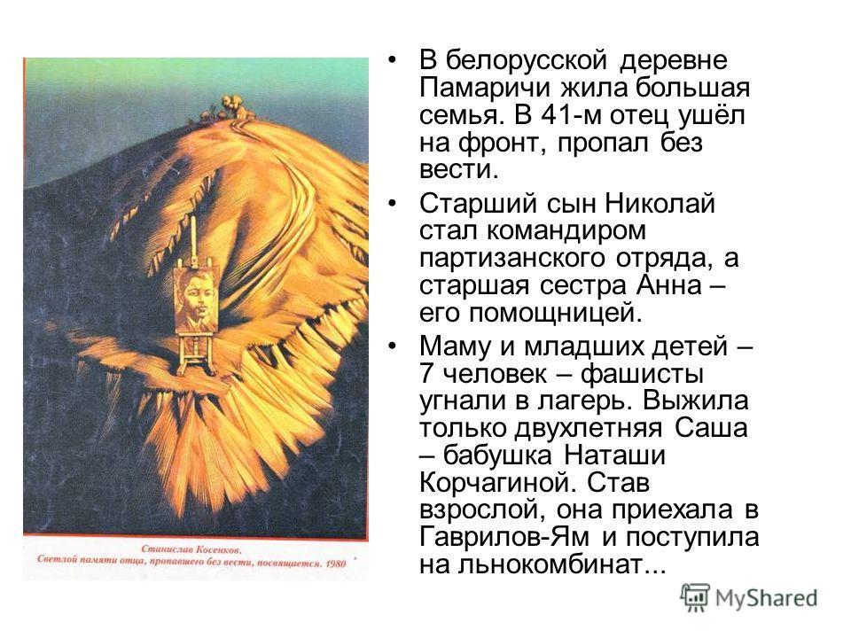 В белорусской деревне Памаричи жила большая семья. В 41-м отец ушёл на фронт, пропал без вести. Старший сын Николай стал командиром партизанского отряда, а старшая сестра Анна – его помощницей. Маму и младших детей – 7 человек – фашисты угнали в лаге