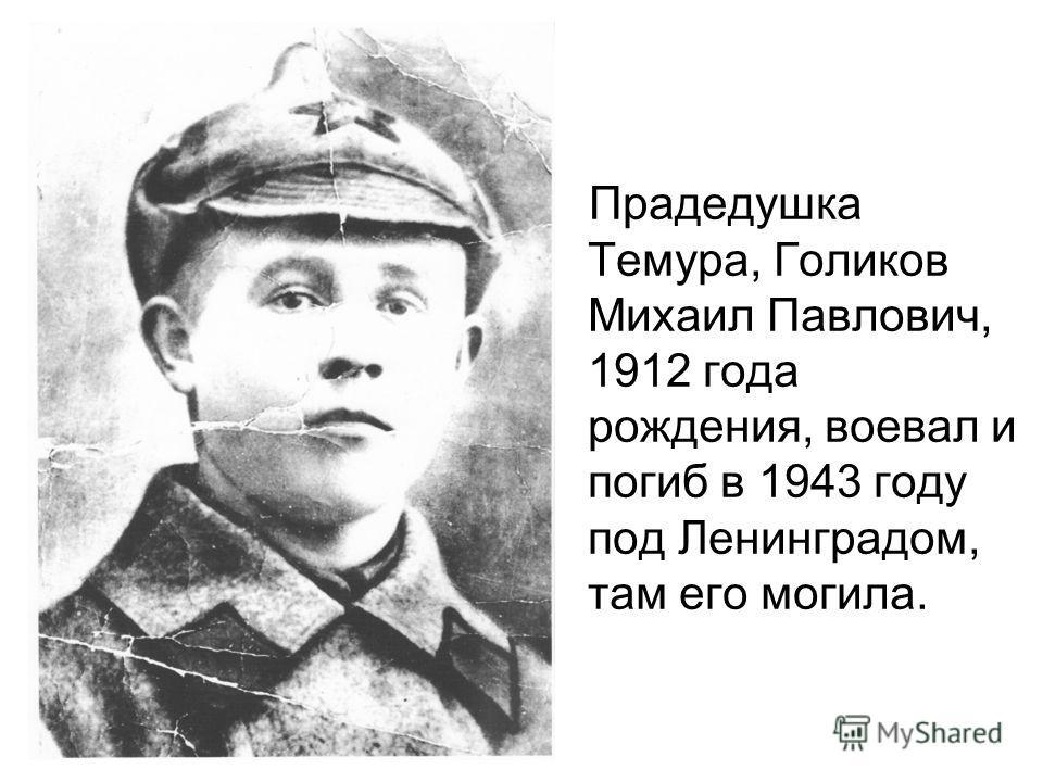 Прадедушка Темура, Голиков Михаил Павлович, 1912 года рождения, воевал и погиб в 1943 году под Ленинградом, там его могила.