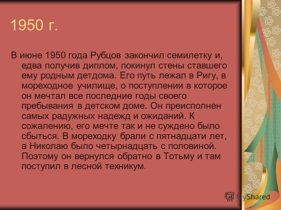 1950 г. В июне 1950 года Рубцов закончил семилетку и, едва получив диплом, покинул стены ставшего ему родным детдома. Его путь лежал в Ригу, в мореходное училище, о поступлении в которое он мечтал все последние годы своего пребывания в детском доме.
