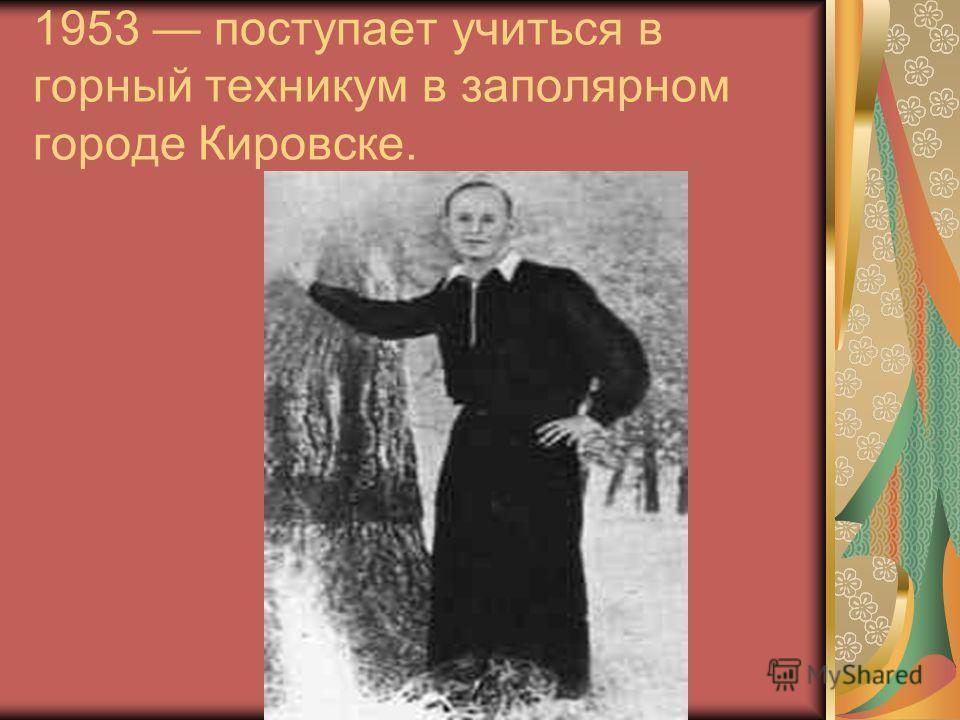 1953 поступает учиться в горный техникум в заполярном городе Кировске.